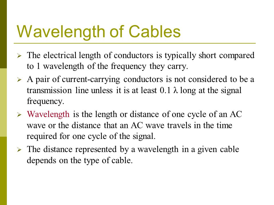 Wavelength of Cables The electrical length of conductors is typically short compared to 1 wavelength of the frequency they carry.