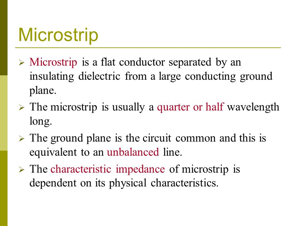 Microstrip Microstrip is a flat conductor separated by an insulating dielectric from a large conducting ground plane.