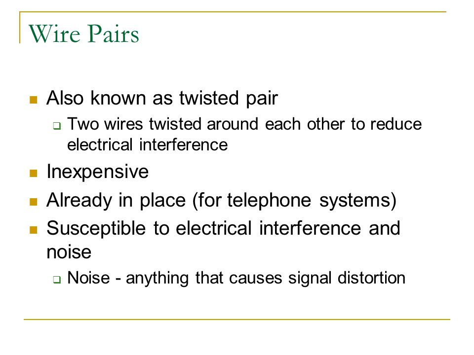 Wire Pairs Also known as twisted pair Inexpensive
