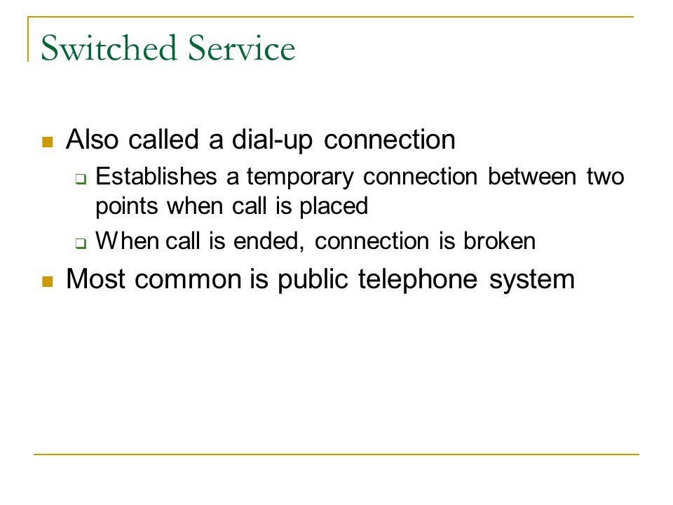 Switched Service Also called a dial-up connection