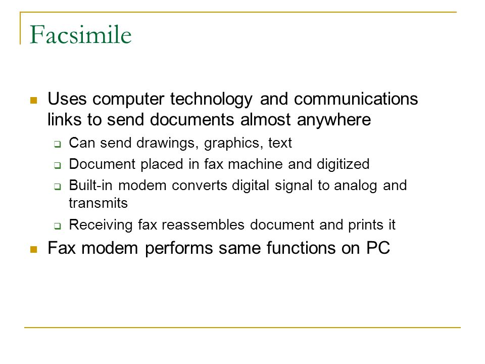 Facsimile Uses computer technology and communications links to send documents almost anywhere. Can send drawings, graphics, text.