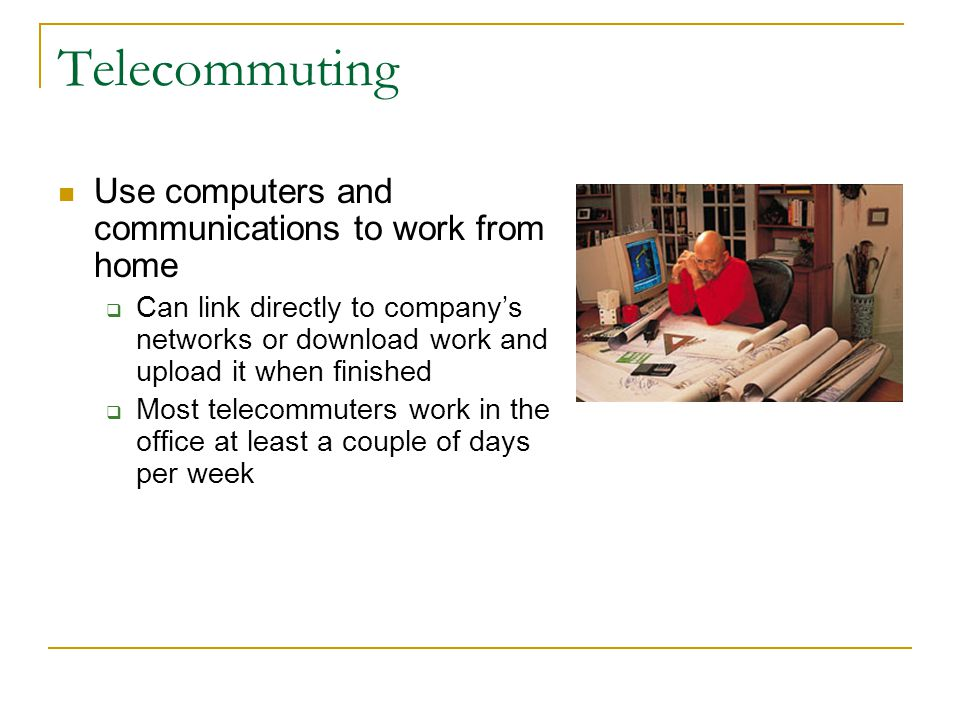 Telecommuting Use computers and communications to work from home