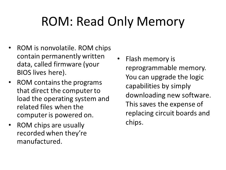 ROM: Read Only Memory ROM is nonvolatile. ROM chips contain permanently written data, called firmware (your BIOS lives here).