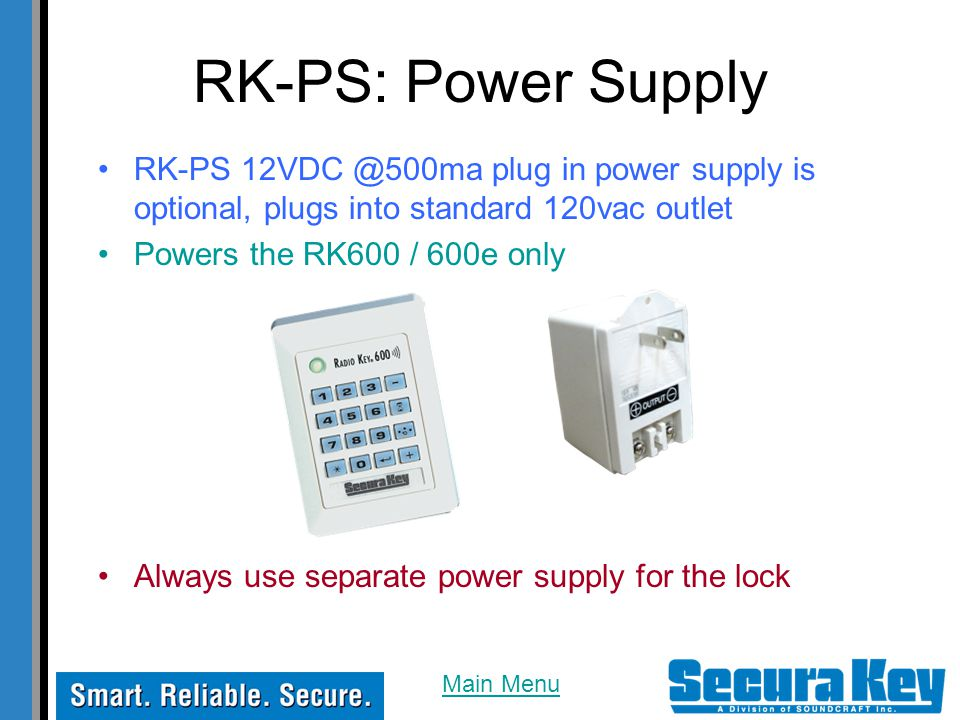 RK-PS: Power Supply RK-PS 12VDC @500ma plug in power supply is optional, plugs into standard 120vac outlet.