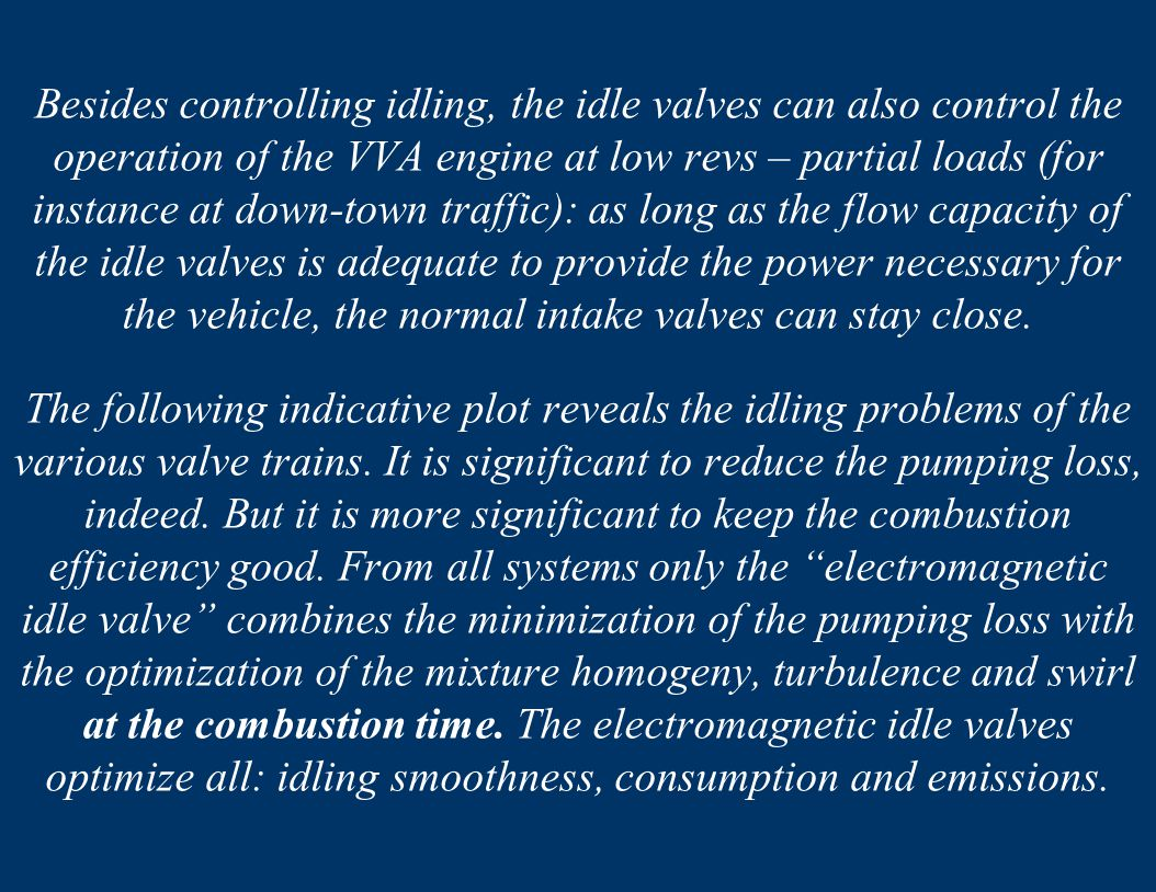 Besides controlling idling, the idle valves can also control the operation of the VVA engine at low revs – partial loads (for instance at down-town traffic): as long as the flow capacity of the idle valves is adequate to provide the power necessary for the vehicle, the normal intake valves can stay close.