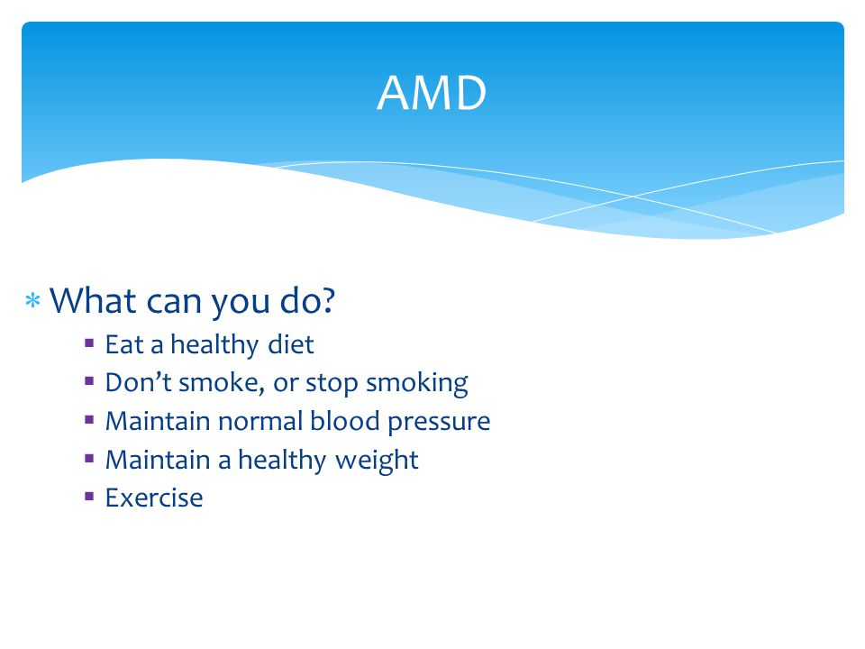 AMD What can you do Eat a healthy diet Don't smoke, or stop smoking