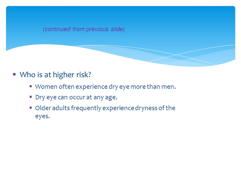 Who is at higher risk Women often experience dry eye more than men.