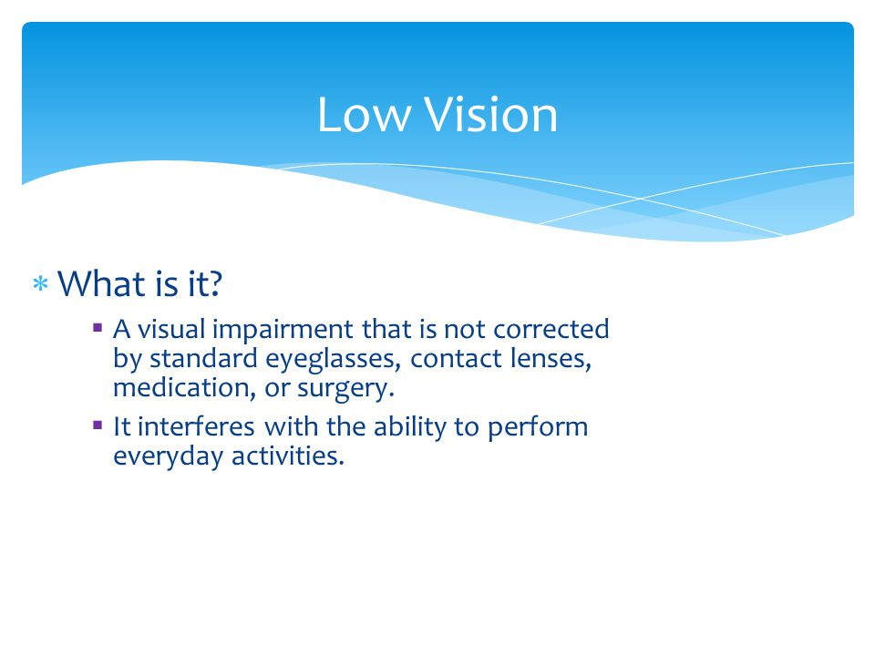 Low Vision What is it A visual impairment that is not corrected by standard eyeglasses, contact lenses, medication, or surgery.