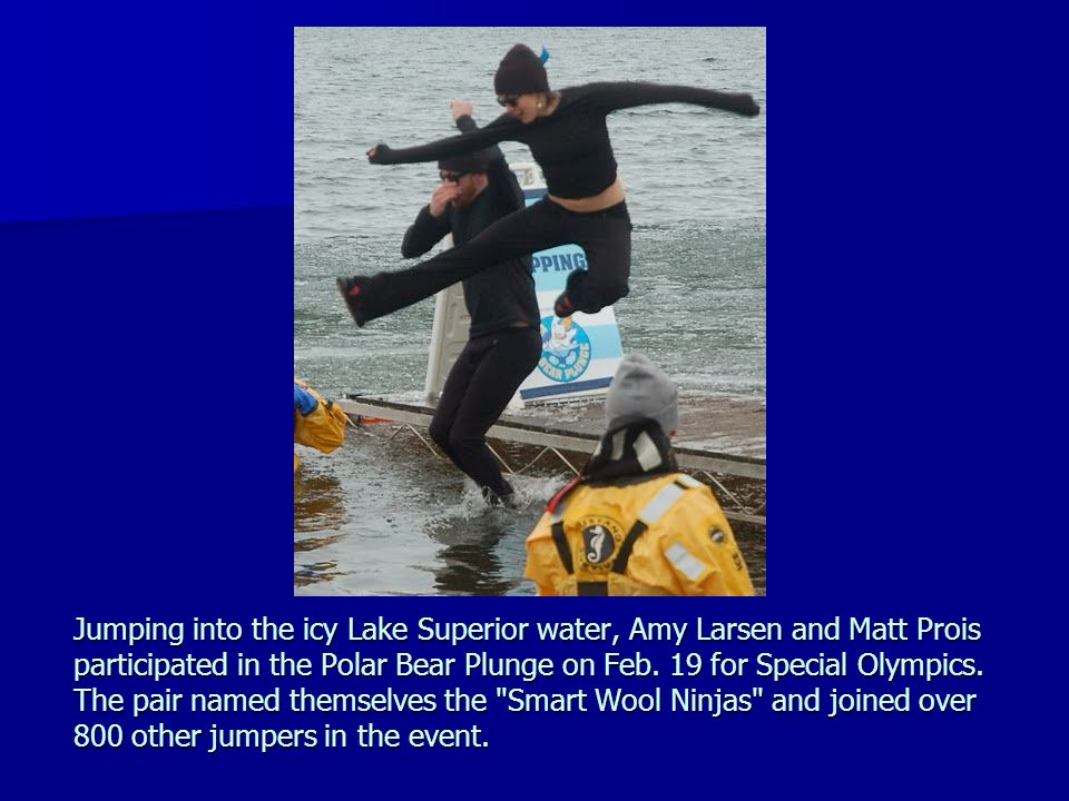Jumping into the icy Lake Superior water, Amy Larsen and Matt Prois participated in the Polar Bear Plunge on Feb.