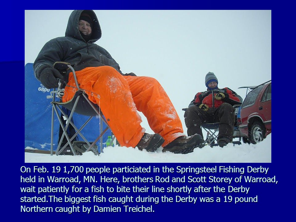 On Feb. 19 1,700 people particiated in the Springsteel Fishing Derby held in Warroad, MN.