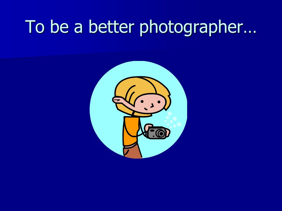 To be a better photographer…