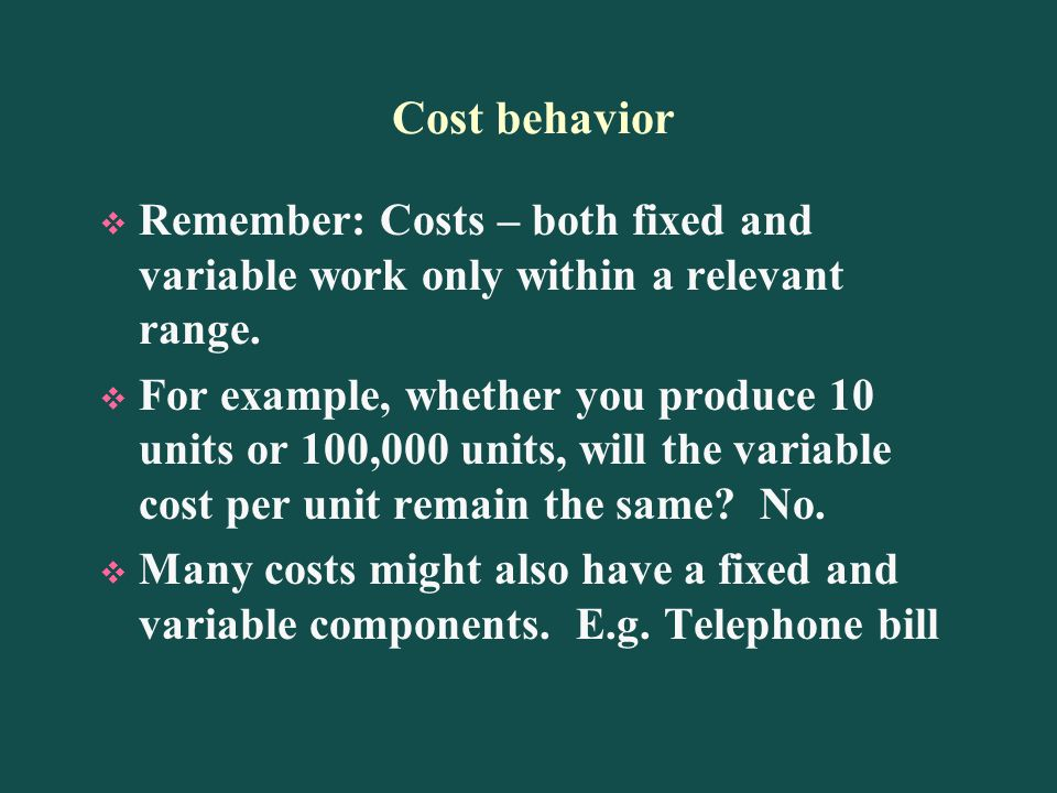Cost behavior Remember: Costs – both fixed and variable work only within a relevant range.