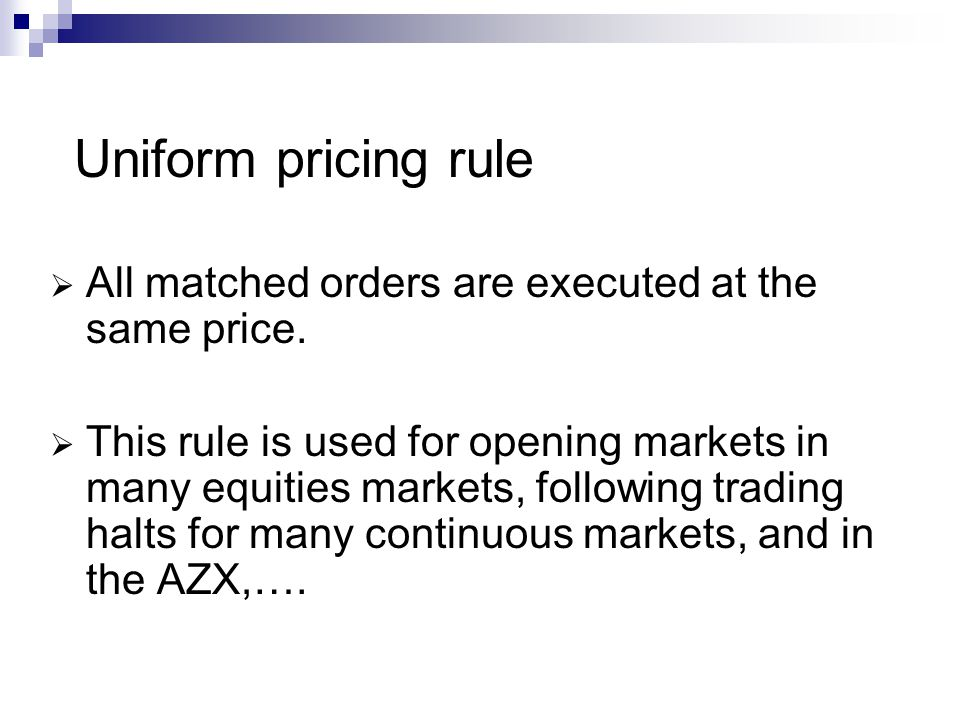 Uniform pricing rule All matched orders are executed at the same price.