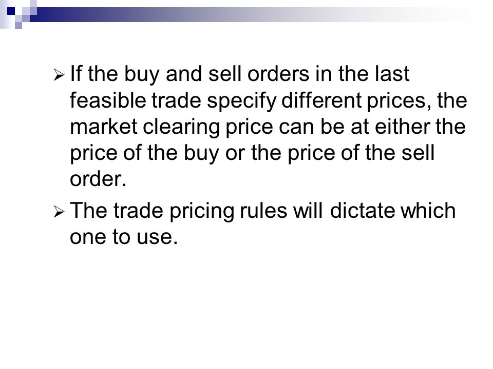 If the buy and sell orders in the last feasible trade specify different prices, the market clearing price can be at either the price of the buy or the price of the sell order.