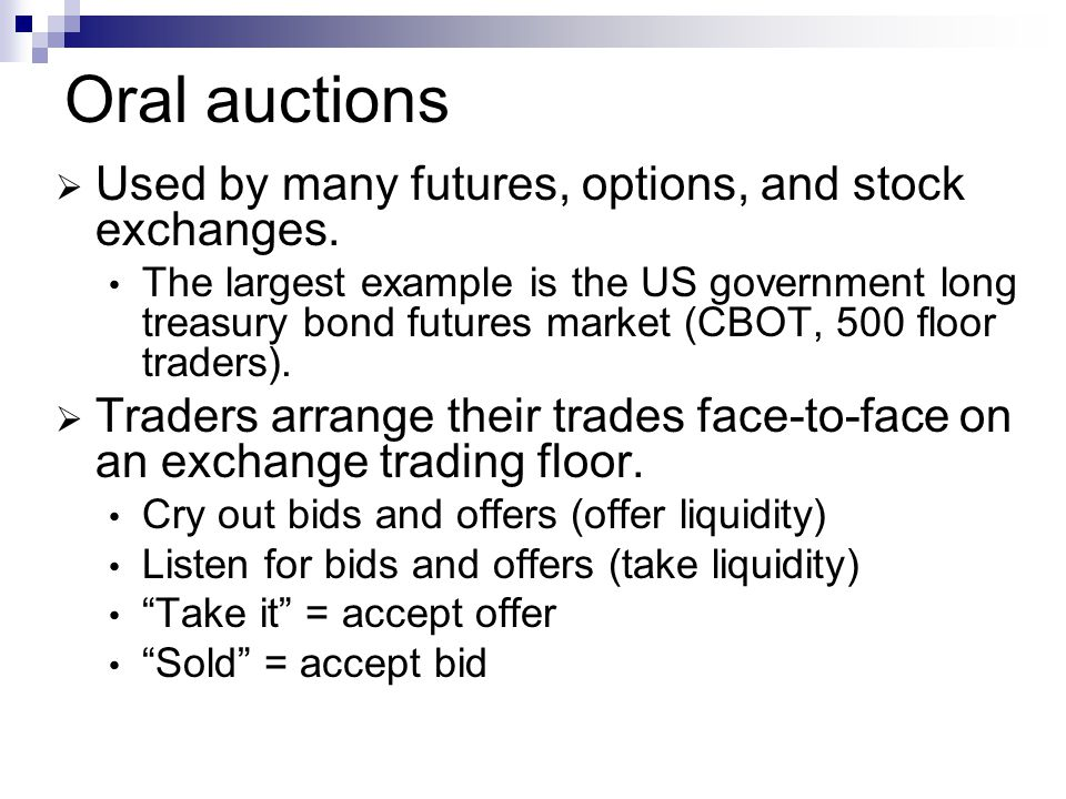 Oral auctions Used by many futures, options, and stock exchanges.