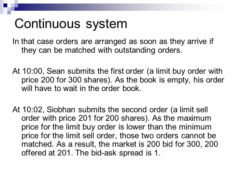 Continuous system In that case orders are arranged as soon as they arrive if they can be matched with outstanding orders.
