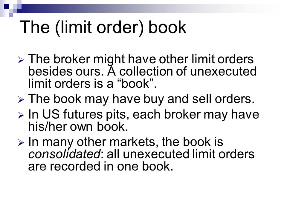 The (limit order) book The broker might have other limit orders besides ours. A collection of unexecuted limit orders is a book .