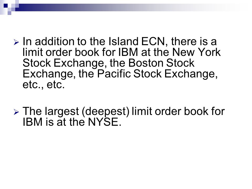 In addition to the Island ECN, there is a limit order book for IBM at the New York Stock Exchange, the Boston Stock Exchange, the Pacific Stock Exchange, etc., etc.