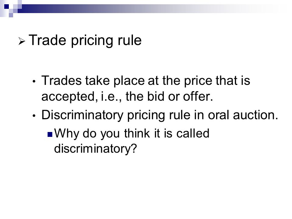 Trade pricing rule Trades take place at the price that is accepted, i.e., the bid or offer. Discriminatory pricing rule in oral auction.