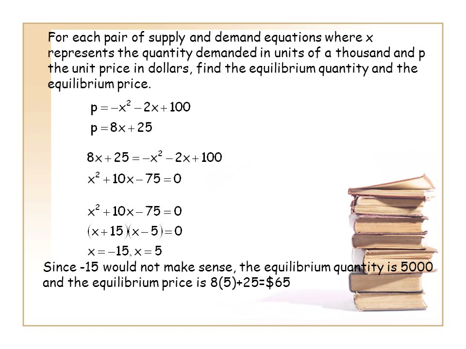 For each pair of supply and demand equations where x represents the quantity demanded in units of a thousand and p the unit price in dollars, find the equilibrium quantity and the equilibrium price.