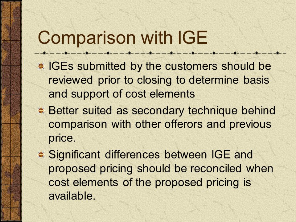 Comparison with IGE IGEs submitted by the customers should be reviewed prior to closing to determine basis and support of cost elements.