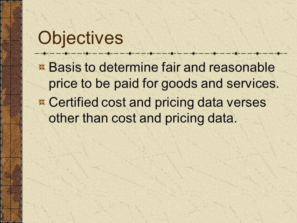 Objectives Basis to determine fair and reasonable price to be paid for goods and services.