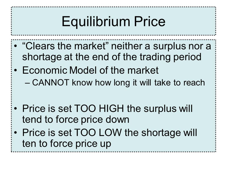 Equilibrium Price Clears the market neither a surplus nor a shortage at the end of the trading period.