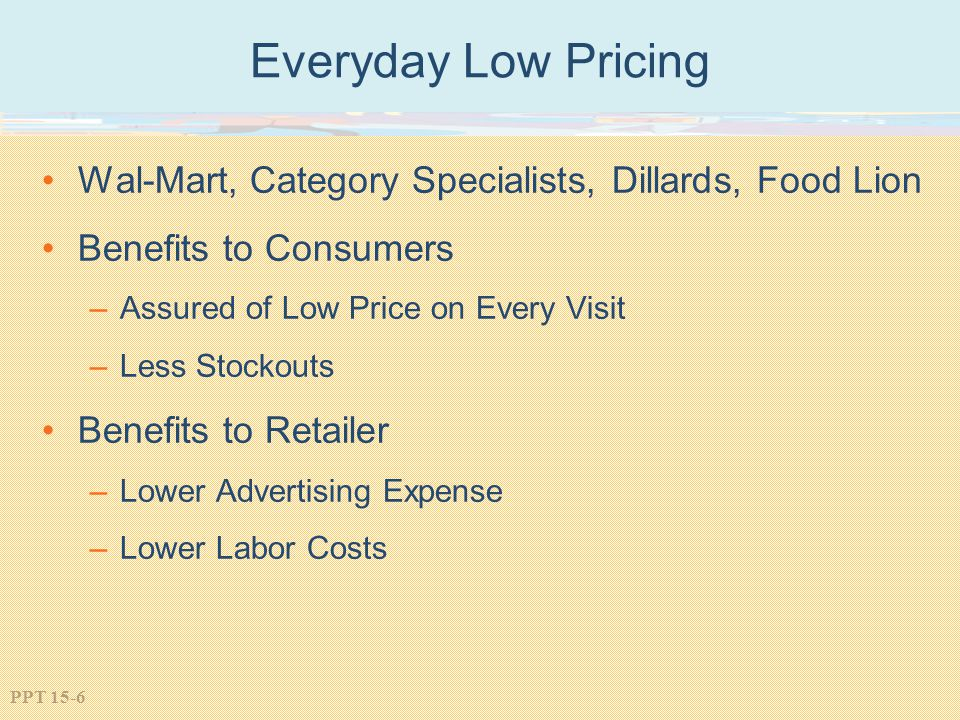 Everyday Low Pricing Wal-Mart, Category Specialists, Dillards, Food Lion. Benefits to Consumers. Assured of Low Price on Every Visit.