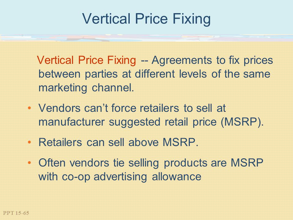 Vertical Price Fixing Vertical Price Fixing -- Agreements to fix prices between parties at different levels of the same marketing channel.