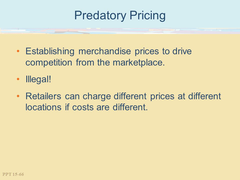 Predatory Pricing Establishing merchandise prices to drive competition from the marketplace. Illegal!