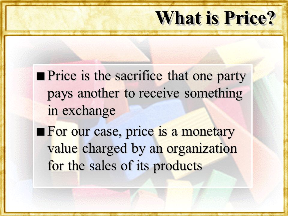 What is Price Price is the sacrifice that one party pays another to receive something in exchange.