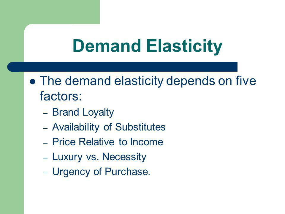 Demand Elasticity The demand elasticity depends on five factors: