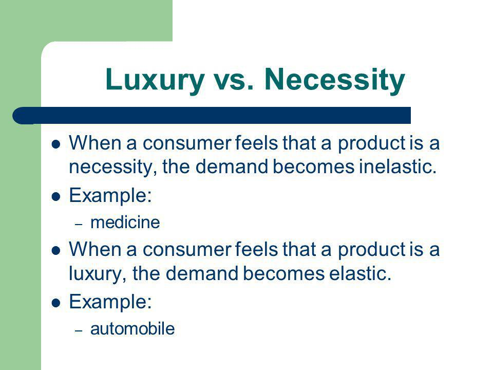 Luxury vs. Necessity When a consumer feels that a product is a necessity, the demand becomes inelastic.