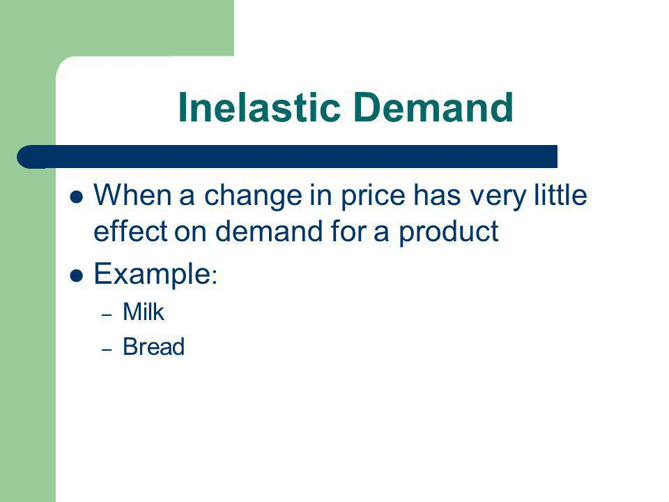 Inelastic Demand When a change in price has very little effect on demand for a product. Example: Milk.