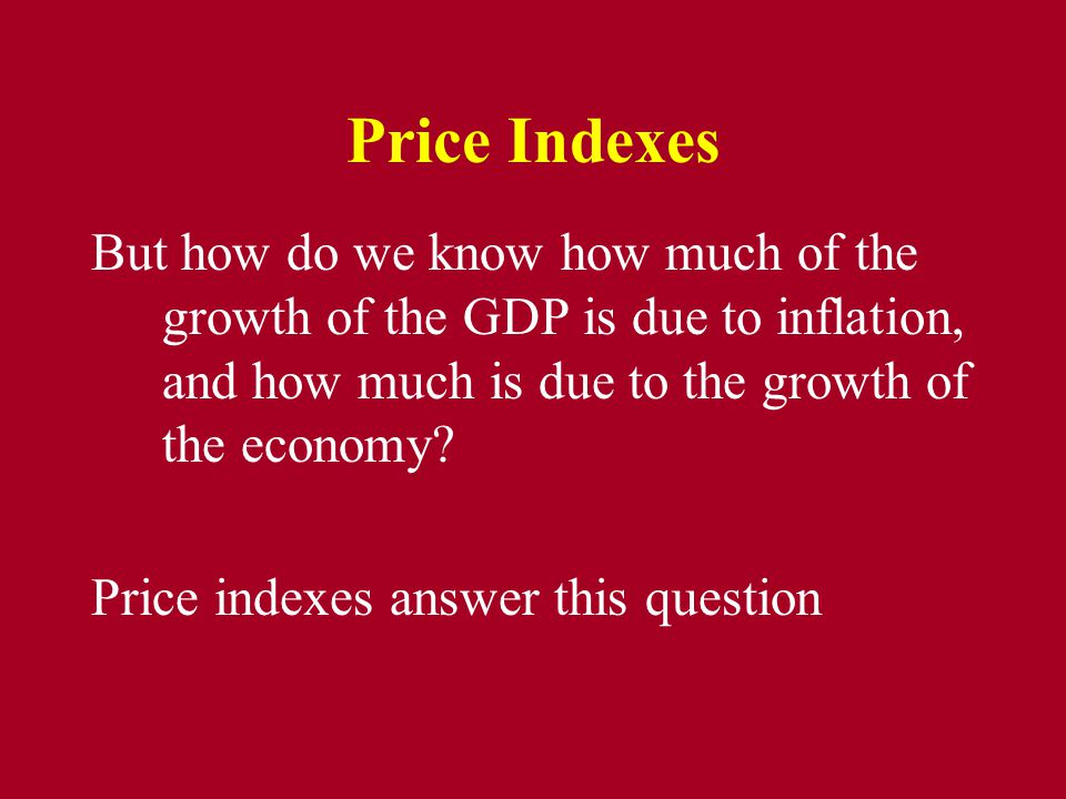 Price Indexes But how do we know how much of the growth of the GDP is due to inflation, and how much is due to the growth of the economy