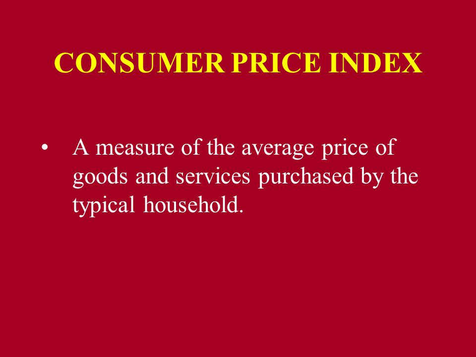CONSUMER PRICE INDEX A measure of the average price of goods and services purchased by the typical household.