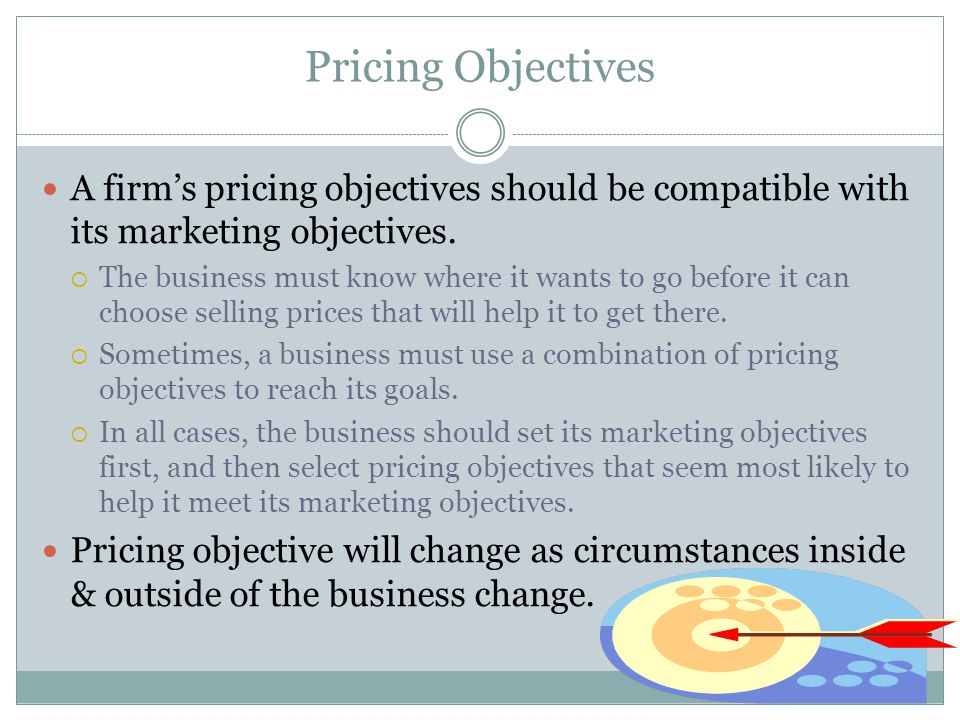 Pricing Objectives A firm's pricing objectives should be compatible with its marketing objectives.