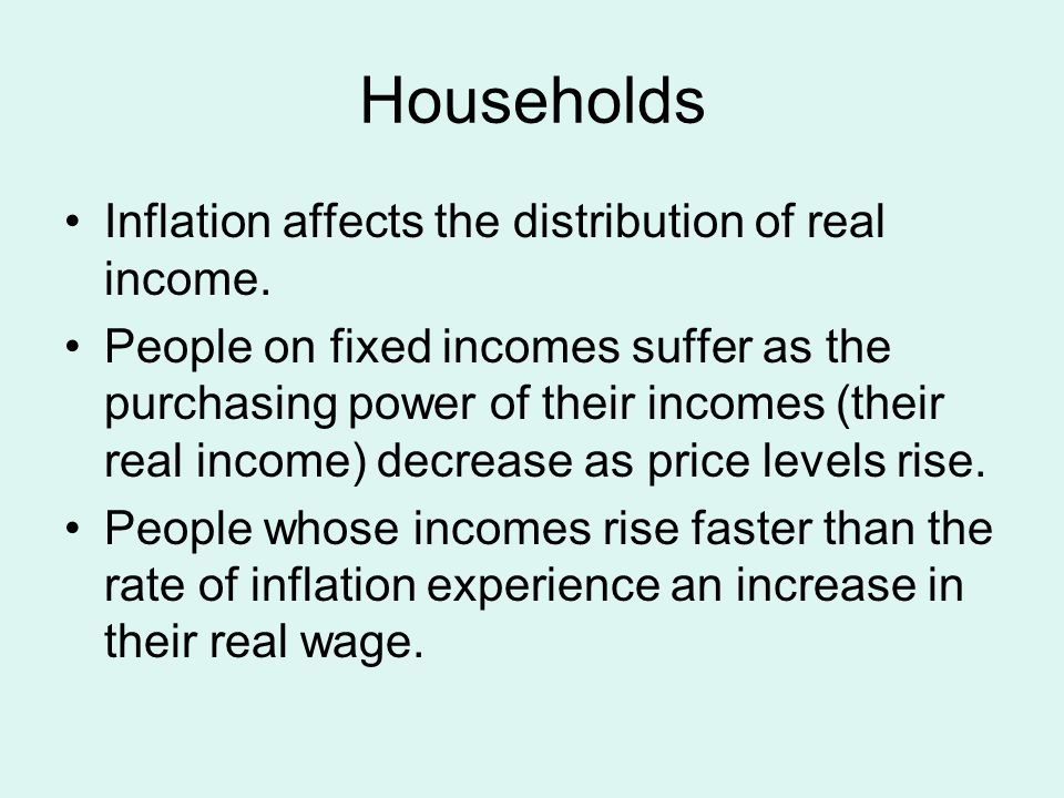 Households Inflation affects the distribution of real income.
