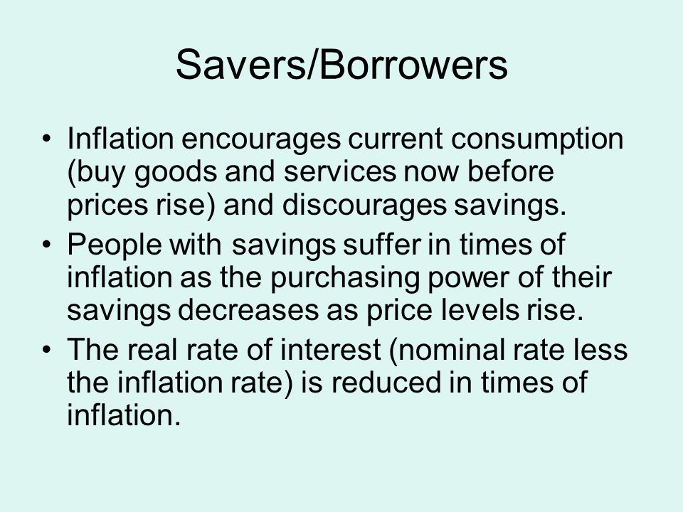 Savers/Borrowers Inflation encourages current consumption (buy goods and services now before prices rise) and discourages savings.