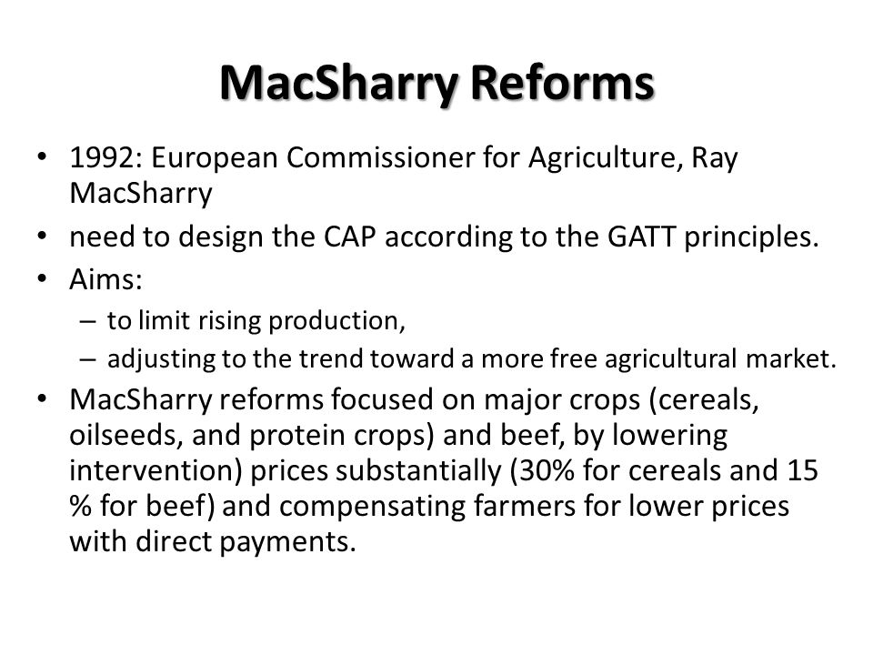 MacSharry Reforms 1992: European Commissioner for Agriculture, Ray MacSharry. need to design the CAP according to the GATT principles.