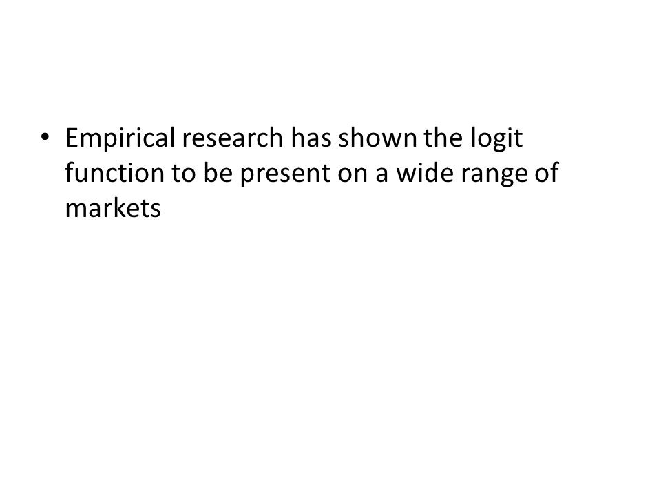 Empirical research has shown the logit function to be present on a wide range of markets