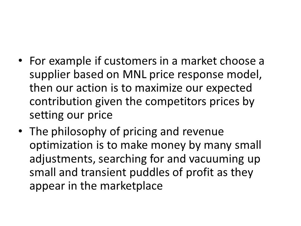 For example if customers in a market choose a supplier based on MNL price response model, then our action is to maximize our expected contribution given the competitors prices by setting our price