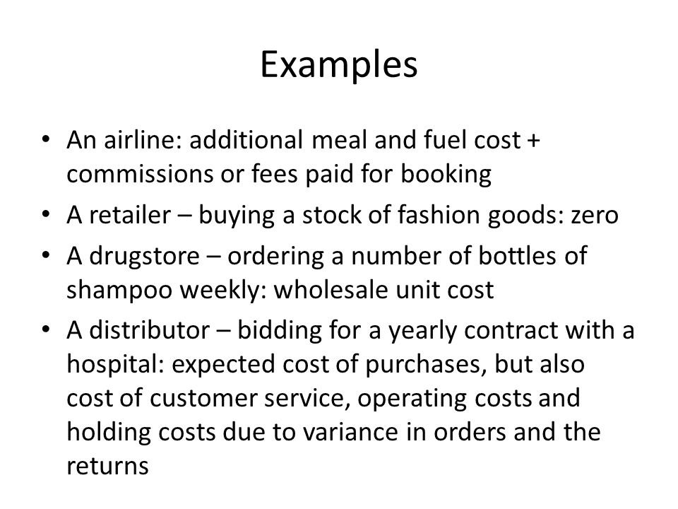 Examples An airline: additional meal and fuel cost + commissions or fees paid for booking. A retailer – buying a stock of fashion goods: zero.