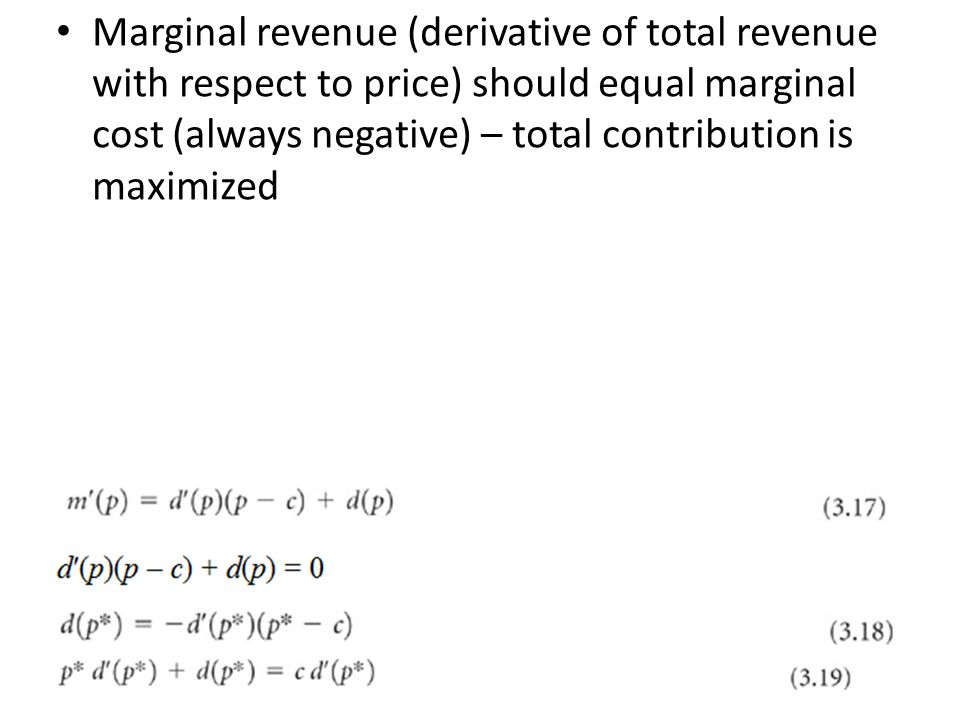 Marginal revenue (derivative of total revenue with respect to price) should equal marginal cost (always negative) – total contribution is maximized