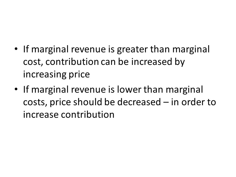 If marginal revenue is greater than marginal cost, contribution can be increased by increasing price