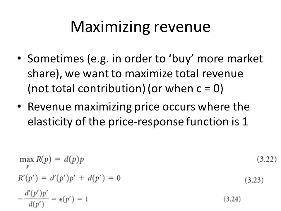 Maximizing revenue Sometimes (e.g. in order to 'buy' more market share), we want to maximize total revenue (not total contribution) (or when c = 0)