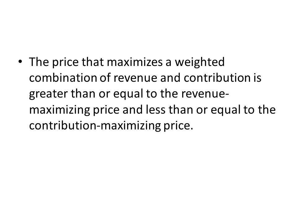 The price that maximizes a weighted combination of revenue and contribution is greater than or equal to the revenue-maximizing price and less than or equal to the contribution-maximizing price.