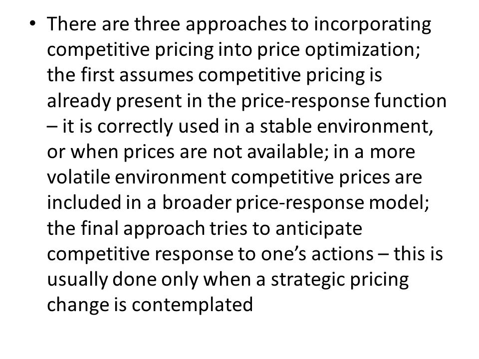 There are three approaches to incorporating competitive pricing into price optimization; the first assumes competitive pricing is already present in the price-response function – it is correctly used in a stable environment, or when prices are not available; in a more volatile environment competitive prices are included in a broader price-response model; the final approach tries to anticipate competitive response to one's actions – this is usually done only when a strategic pricing change is contemplated