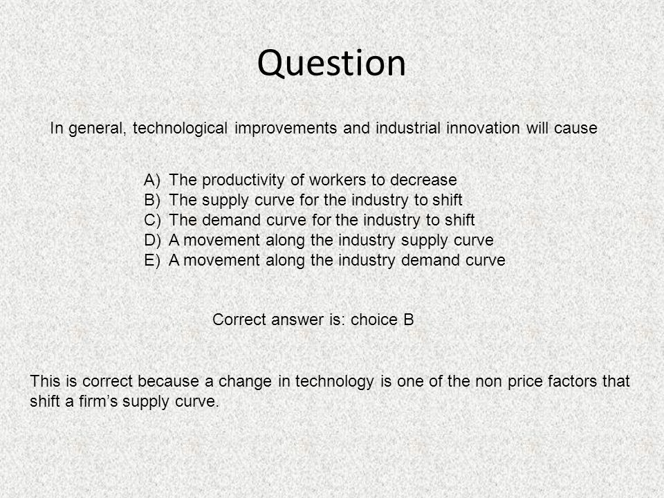 Question In general, technological improvements and industrial innovation will cause. The productivity of workers to decrease.