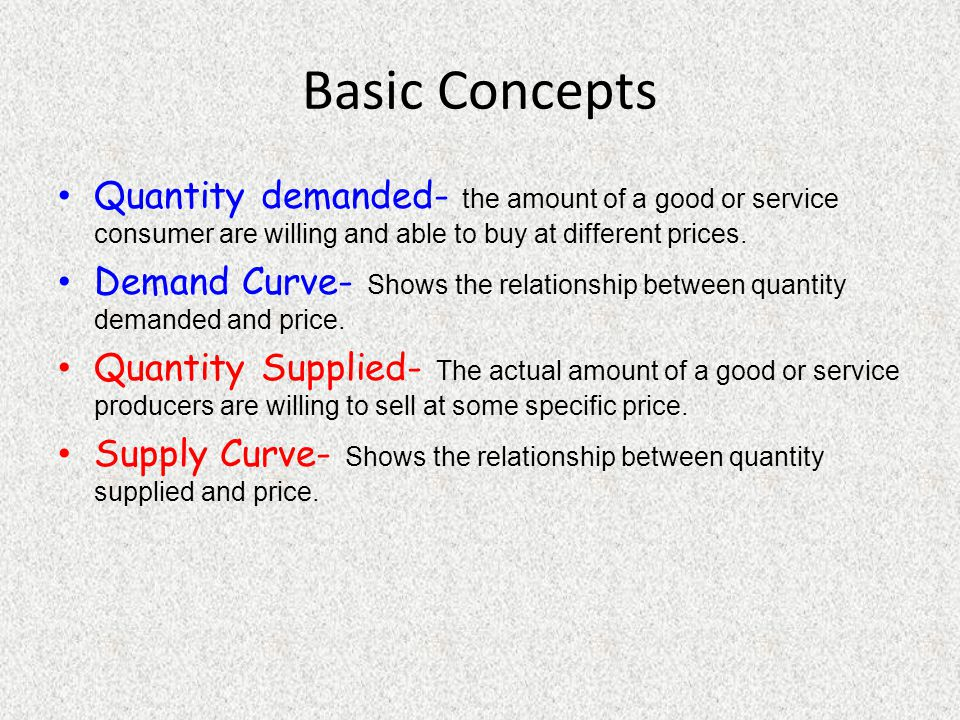 Basic Concepts Quantity demanded- the amount of a good or service consumer are willing and able to buy at different prices.